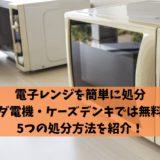 電子レンジを簡単に処分|ヤマダ電機・ケーズデンキでは無料引き取り!?5つの処分方法を紹介!