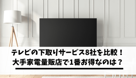 【保存版】テレビの下取りサービス8社を徹底比較!大手家電量販店で1番お得なのは?