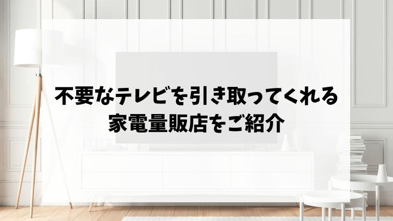 不要なテレビを引き取ってくれる家電量販店をご紹介