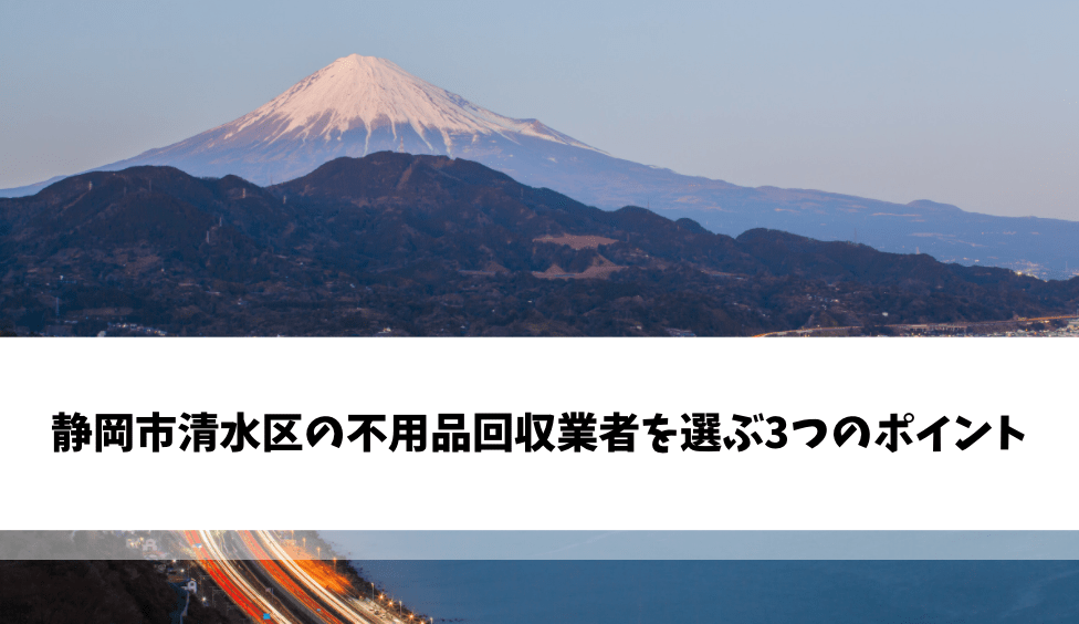静岡市清水区の不用品回収業者を選ぶ3つのポイント
