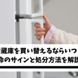 冷蔵庫を買い替えるならいつ?寿命のサインと処分方法を解説!