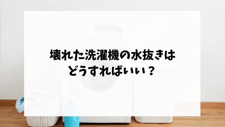 壊れた洗濯機の水抜きはどうすればいい?