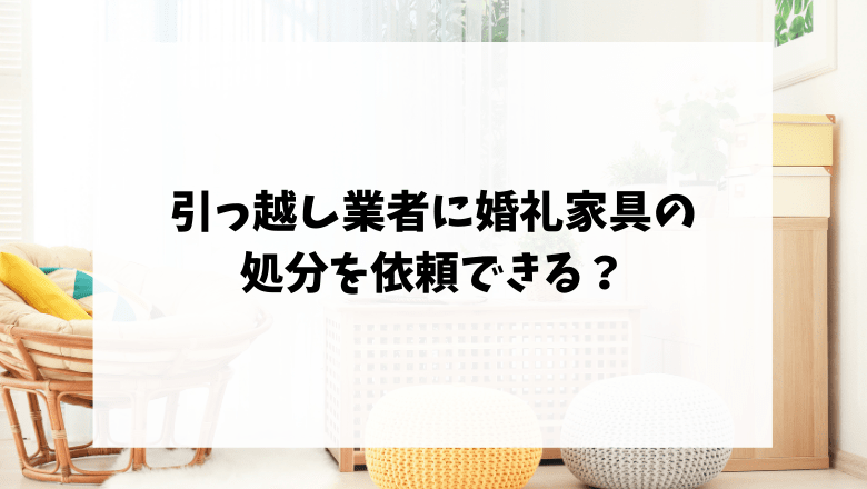 引っ越し業者に婚礼家具の処分を依頼できる?