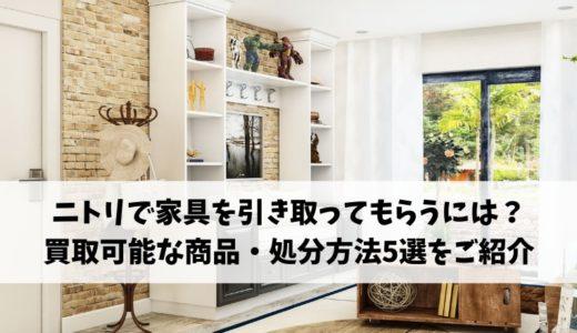 ニトリで家具を引き取ってもらうには?買取可能な商品・おすすめの処分方法5選をご紹介