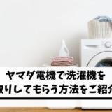 ヤマダ電機で洗濯機を下取りしてもらう方法をご紹介