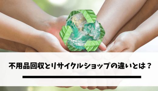 不用品回収とリサイクルショップの違いとは?自分に合った不用品の捨て方を知ろう!