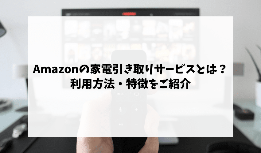Amazonの家電引き取りサービスとは?利用方法・特徴をご紹介
