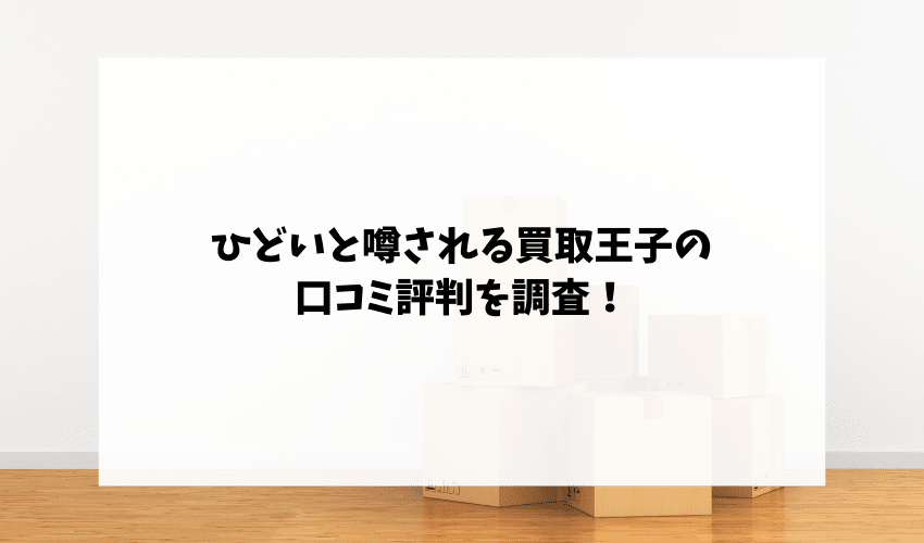 ひどいと噂される買取王子の口コミ評判を調査!