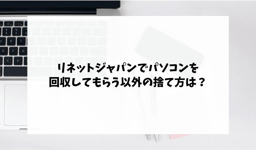 リネットジャパンでパソコンを回収してもらう以外の捨て方は?まだ使えるなら買取がおすすめ!