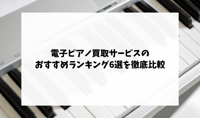 電子ピアノ買取サービスのおすすめランキング6選を徹底比較