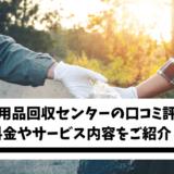 日本不用品回収センターの口コミ評判は?料金やサービス内容をご紹介!